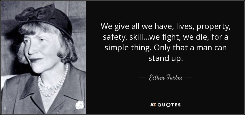 We give all we have, lives, property, safety, skill...we fight, we die, for a simple thing. Only that a man can stand up. - Esther Forbes