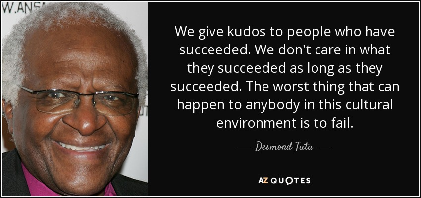 We give kudos to people who have succeeded. We don't care in what they succeeded as long as they succeeded. The worst thing that can happen to anybody in this cultural environment is to fail. - Desmond Tutu
