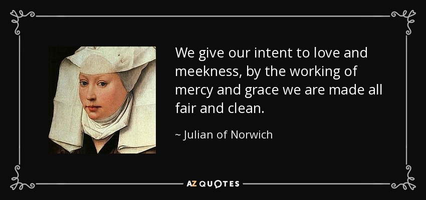 We give our intent to love and meekness, by the working of mercy and grace we are made all fair and clean. - Julian of Norwich