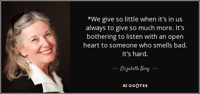 *We give so little when it's in us always to give so much more. It's bothering to listen with an open heart to someone who smells bad. It's hard. - Elizabeth Berg