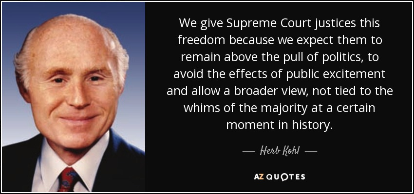 We give Supreme Court justices this freedom because we expect them to remain above the pull of politics, to avoid the effects of public excitement and allow a broader view, not tied to the whims of the majority at a certain moment in history. - Herb Kohl