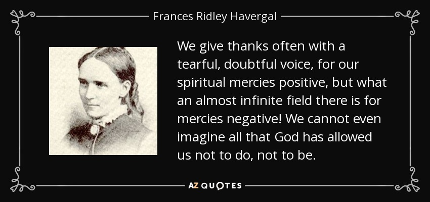 We give thanks often with a tearful, doubtful voice, for our spiritual mercies positive, but what an almost infinite field there is for mercies negative! We cannot even imagine all that God has allowed us not to do, not to be. - Frances Ridley Havergal