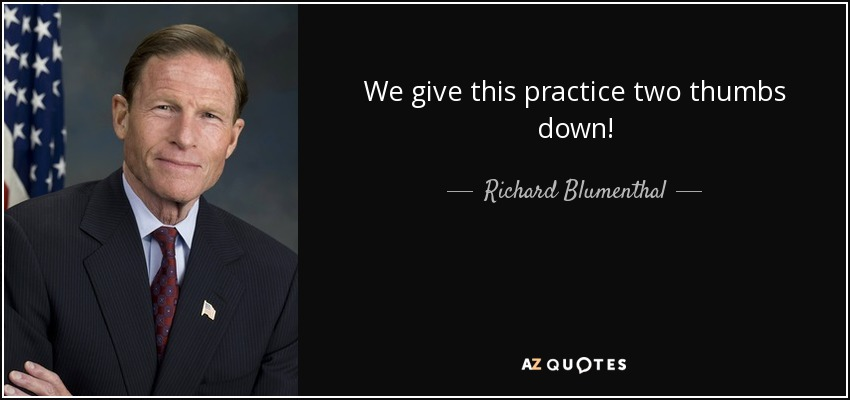 We give this practice two thumbs down! - Richard Blumenthal
