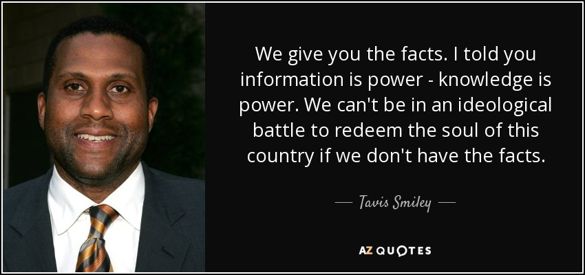 We give you the facts. I told you information is power - knowledge is power. We can't be in an ideological battle to redeem the soul of this country if we don't have the facts. - Tavis Smiley