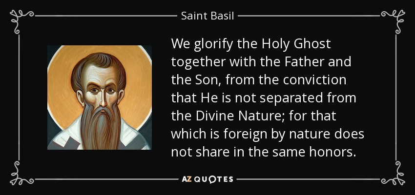 We glorify the Holy Ghost together with the Father and the Son, from the conviction that He is not separated from the Divine Nature; for that which is foreign by nature does not share in the same honors. - Saint Basil