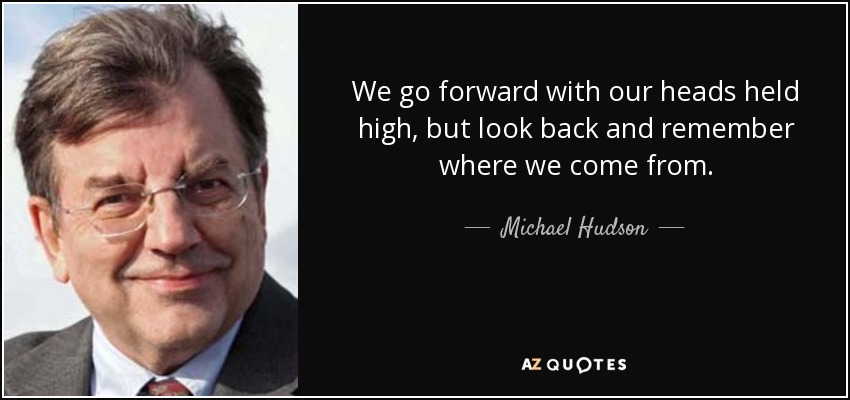 We go forward with our heads held high, but look back and remember where we come from. - Michael Hudson