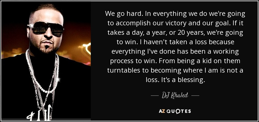 Dj Khaled Quote We Go Hard In Everything We Do Were Going To