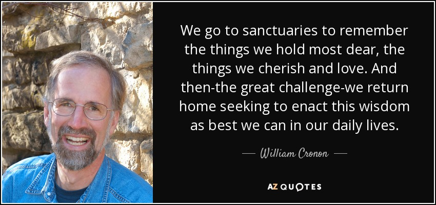 We go to sanctuaries to remember the things we hold most dear, the things we cherish and love. And then-the great challenge-we return home seeking to enact this wisdom as best we can in our daily lives. - William Cronon