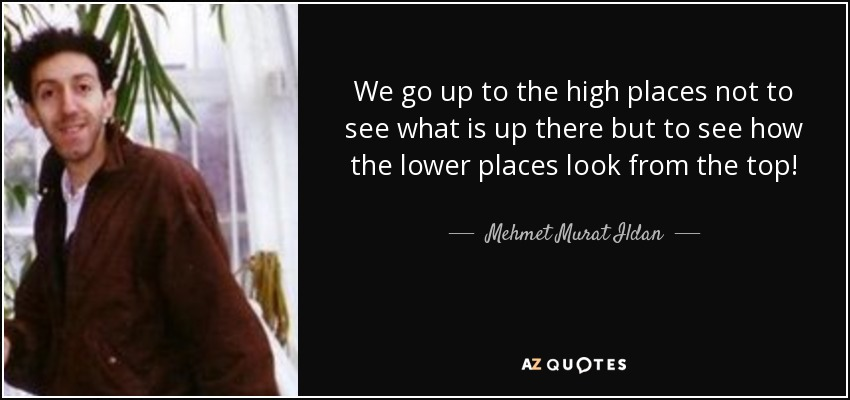 We go up to the high places not to see what is up there but to see how the lower places look from the top! - Mehmet Murat Ildan