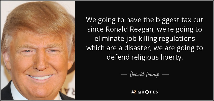 We going to have the biggest tax cut since Ronald Reagan, we're going to eliminate job-killing regulations which are a disaster, we are going to defend religious liberty. - Donald Trump