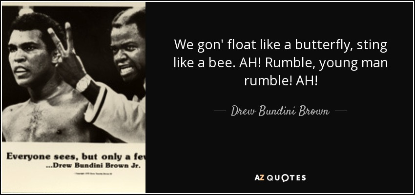 We gon' float like a butterfly, sting like a bee. AH! Rumble, young man rumble! AH! - Drew Bundini Brown
