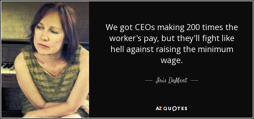 We got CEOs making 200 times the worker's pay, but they'll fight like hell against raising the minimum wage. - Iris DeMent
