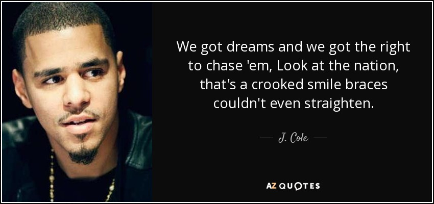 We got dreams and we got the right to chase 'em, Look at the nation, that's a crooked smile braces couldn't even straighten. - J. Cole