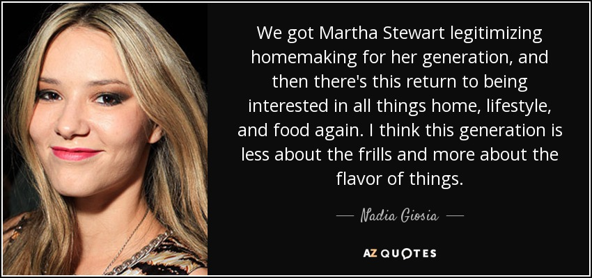 We got Martha Stewart legitimizing homemaking for her generation, and then there's this return to being interested in all things home, lifestyle, and food again. I think this generation is less about the frills and more about the flavor of things. - Nadia Giosia