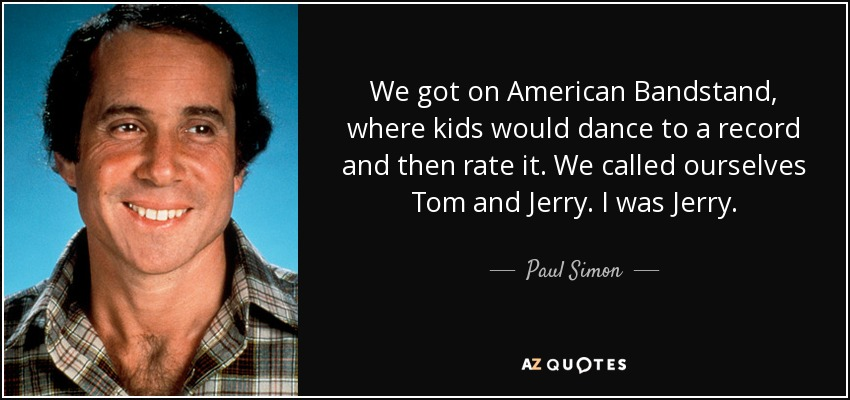We got on American Bandstand, where kids would dance to a record and then rate it. We called ourselves Tom and Jerry. I was Jerry. - Paul Simon