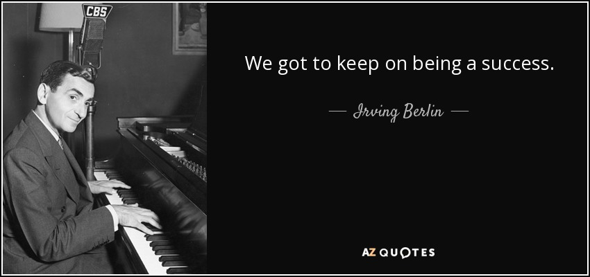 We got to keep on being a success. - Irving Berlin