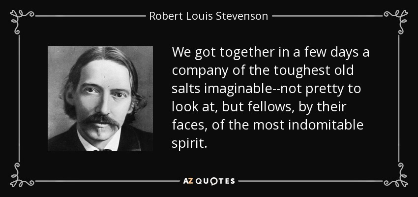 We got together in a few days a company of the toughest old salts imaginable--not pretty to look at, but fellows, by their faces, of the most indomitable spirit. - Robert Louis Stevenson