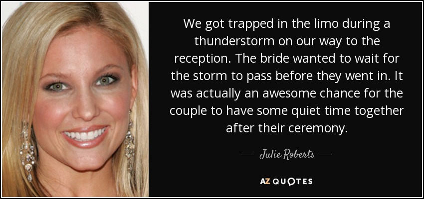 We got trapped in the limo during a thunderstorm on our way to the reception. The bride wanted to wait for the storm to pass before they went in. It was actually an awesome chance for the couple to have some quiet time together after their ceremony. - Julie Roberts
