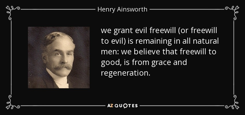 we grant evil freewill (or freewill to evil) is remaining in all natural men: we believe that freewill to good, is from grace and regeneration. - Henry Ainsworth