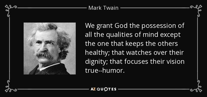 We grant God the possession of all the qualities of mind except the one that keeps the others healthy; that watches over their dignity; that focuses their vision true--humor. - Mark Twain