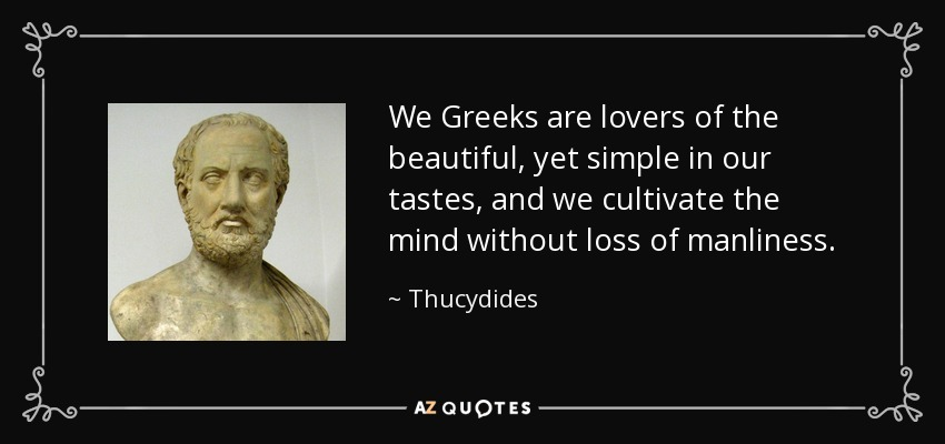 We Greeks are lovers of the beautiful, yet simple in our tastes, and we cultivate the mind without loss of manliness. - Thucydides