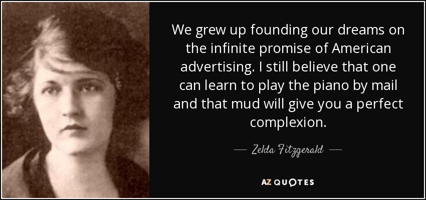 We grew up founding our dreams on the infinite promise of American advertising. I still believe that one can learn to play the piano by mail and that mud will give you a perfect complexion. - Zelda Fitzgerald