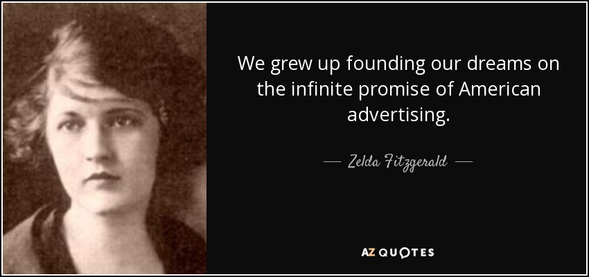 We grew up founding our dreams on the infinite promise of American advertising. - Zelda Fitzgerald