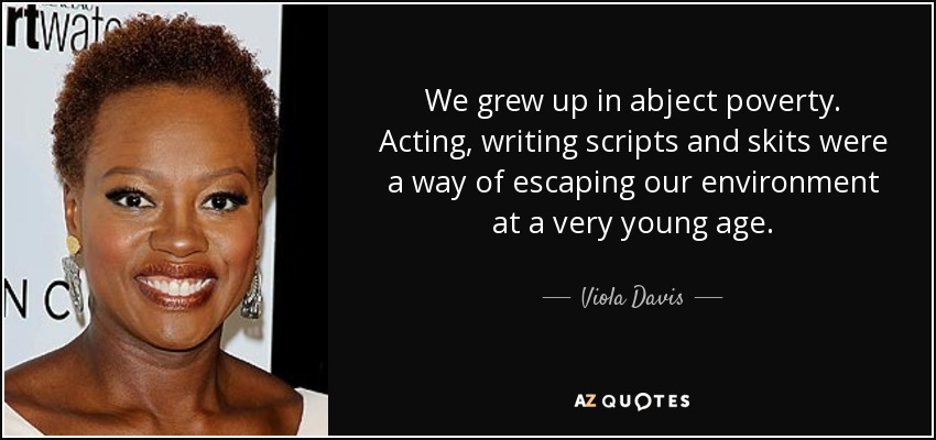 We grew up in abject poverty. Acting, writing scripts and skits were a way of escaping our environment at a very young age. - Viola Davis