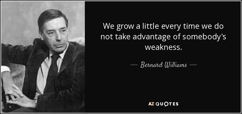 We grow a little every time we do not take advantage of somebody's weakness. - Bernard Williams