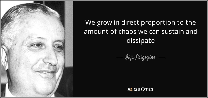 We grow in direct proportion to the amount of chaos we can sustain and dissipate - Ilya Prigogine