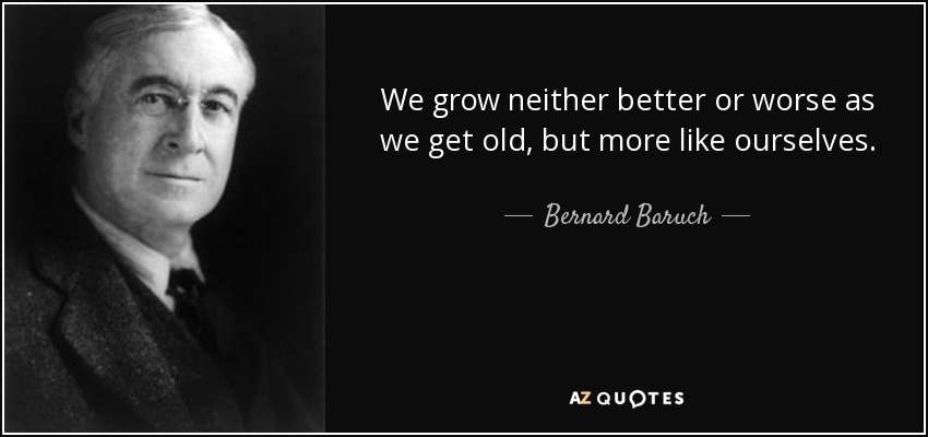We grow neither better or worse as we get old, but more like ourselves. - Bernard Baruch