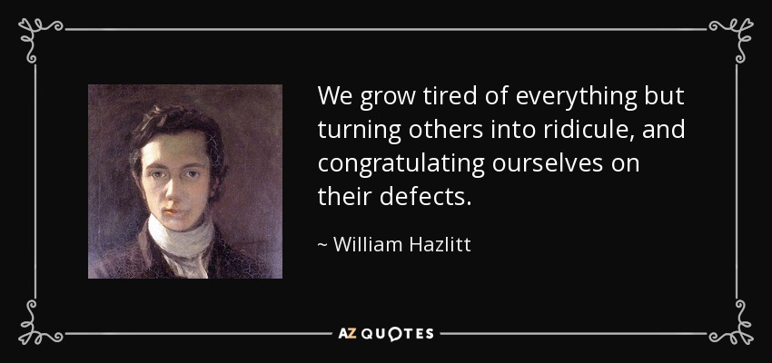We grow tired of everything but turning others into ridicule, and congratulating ourselves on their defects. - William Hazlitt
