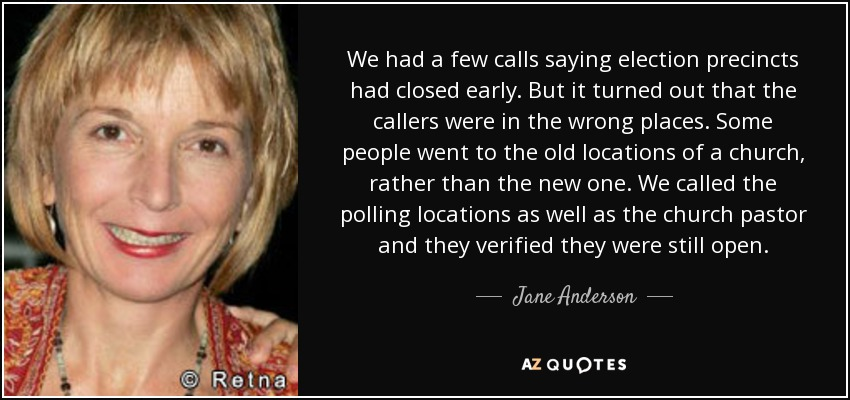 We had a few calls saying election precincts had closed early. But it turned out that the callers were in the wrong places. Some people went to the old locations of a church, rather than the new one. We called the polling locations as well as the church pastor and they verified they were still open. - Jane Anderson