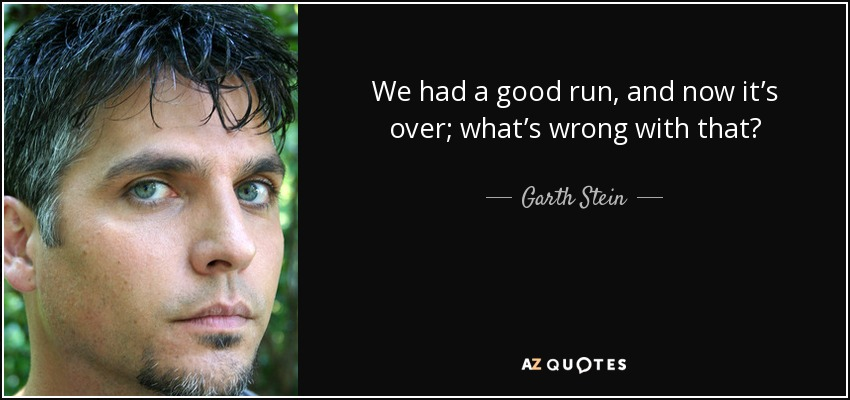 We had a good run, and now it's over; what's wrong with that? - Garth Stein