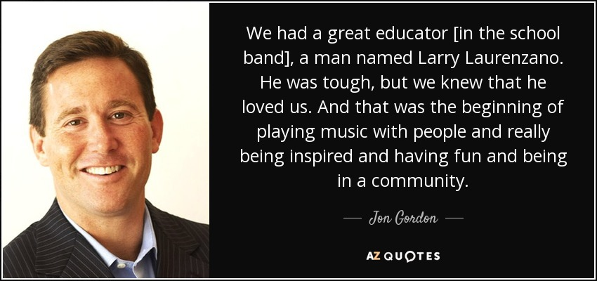 We had a great educator [in the school band], a man named Larry Laurenzano. He was tough, but we knew that he loved us. And that was the beginning of playing music with people and really being inspired and having fun and being in a community. - Jon Gordon