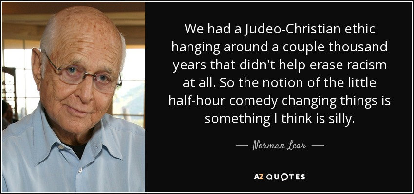 We had a Judeo-Christian ethic hanging around a couple thousand years that didn't help erase racism at all. So the notion of the little half-hour comedy changing things is something I think is silly. - Norman Lear