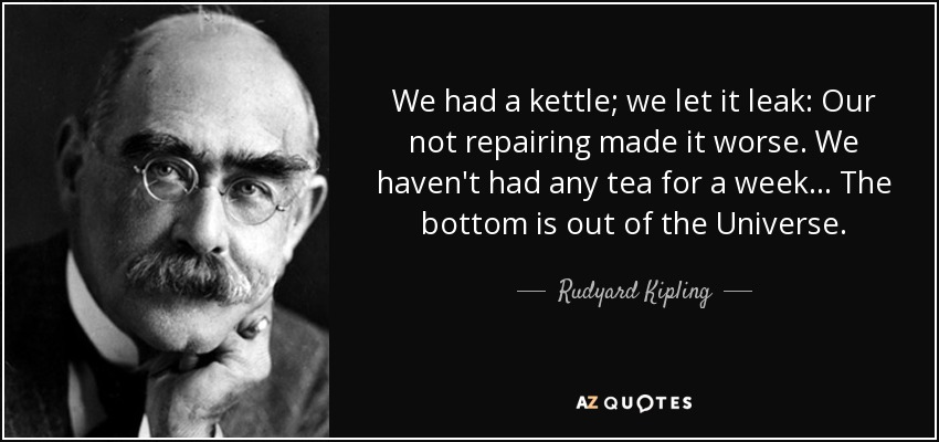 We had a kettle; we let it leak: Our not repairing made it worse. We haven't had any tea for a week... The bottom is out of the Universe. - Rudyard Kipling