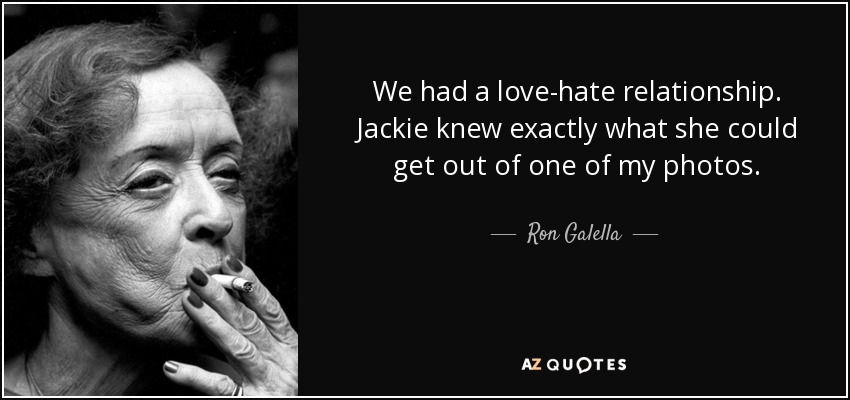 We had a love-hate relationship. Jackie knew exactly what she could get out of one of my photos. - Ron Galella
