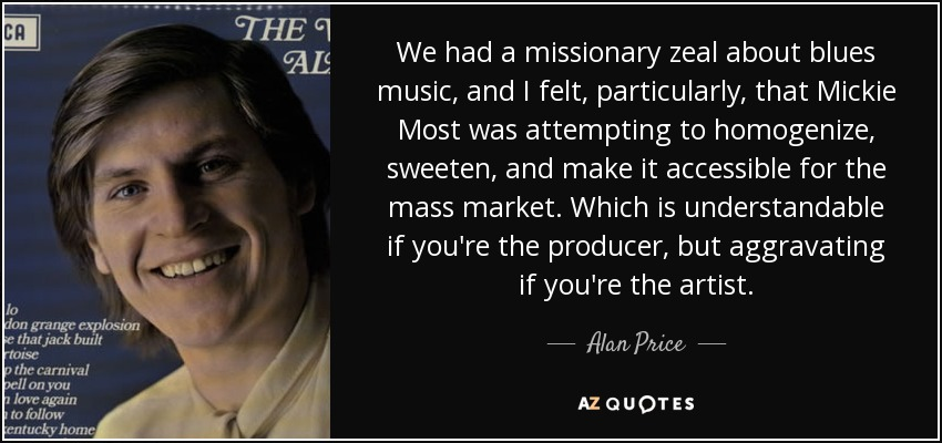 We had a missionary zeal about blues music, and I felt, particularly, that Mickie Most was attempting to homogenize, sweeten, and make it accessible for the mass market. Which is understandable if you're the producer, but aggravating if you're the artist. - Alan Price