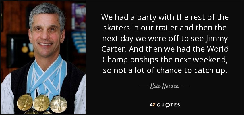 We had a party with the rest of the skaters in our trailer and then the next day we were off to see Jimmy Carter. And then we had the World Championships the next weekend, so not a lot of chance to catch up. - Eric Heiden