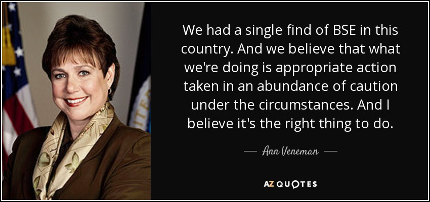 We had a single find of BSE in this country. And we believe that what we're doing is appropriate action taken in an abundance of caution under the circumstances. And I believe it's the right thing to do. - Ann Veneman