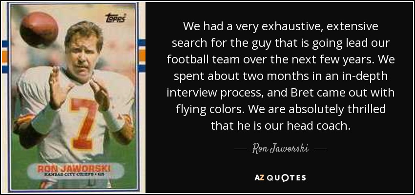 We had a very exhaustive, extensive search for the guy that is going lead our football team over the next few years. We spent about two months in an in-depth interview process, and Bret came out with flying colors. We are absolutely thrilled that he is our head coach. - Ron Jaworski