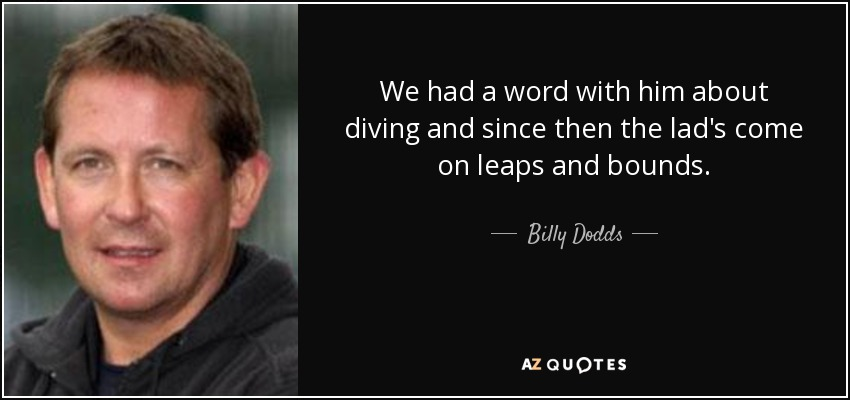We had a word with him about diving and since then the lad's come on leaps and bounds. - Billy Dodds