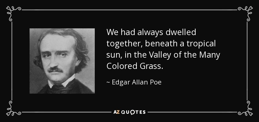 We had always dwelled together, beneath a tropical sun, in the Valley of the Many Colored Grass. - Edgar Allan Poe