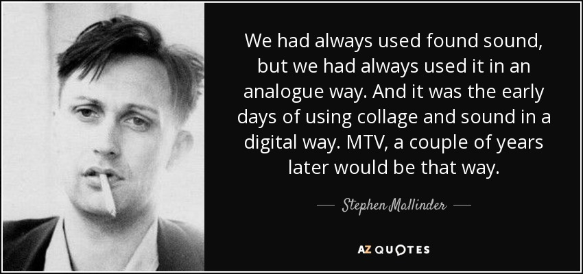 We had always used found sound, but we had always used it in an analogue way. And it was the early days of using collage and sound in a digital way. MTV, a couple of years later would be that way. - Stephen Mallinder