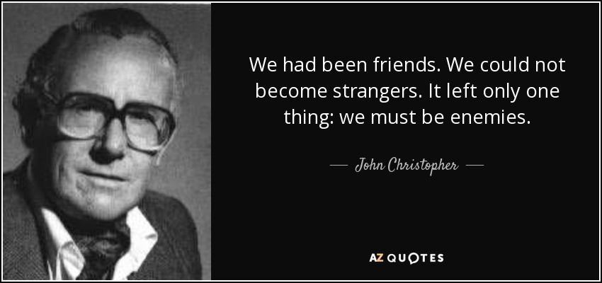 We had been friends. We could not become strangers. It left only one thing: we must be enemies. - John Christopher