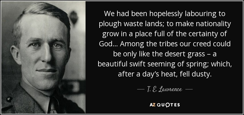 We had been hopelessly labouring to plough waste lands; to make nationality grow in a place full of the certainty of God… Among the tribes our creed could be only like the desert grass – a beautiful swift seeming of spring; which, after a day's heat, fell dusty. - T. E. Lawrence