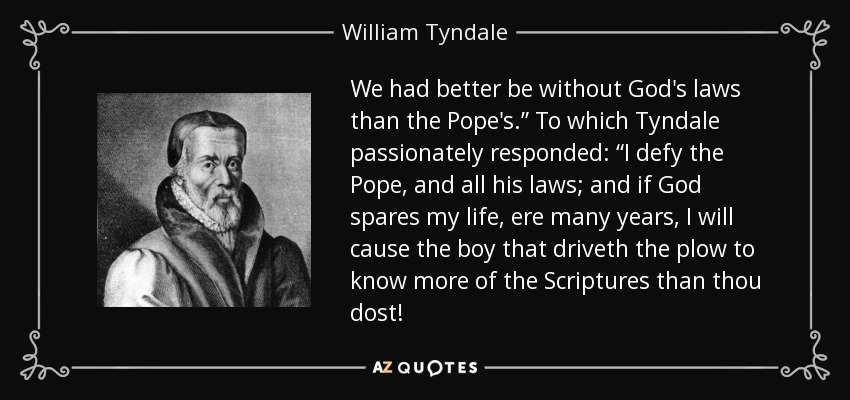 """We had better be without God's laws than the Pope's."""" To which Tyndale passionately responded: """"I defy the Pope, and all his laws; and if God spares my life, ere many years, I will cause the boy that driveth the plow to know more of the Scriptures than thou dost! - William Tyndale"""