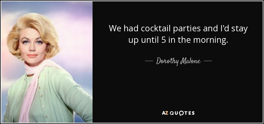 We had cocktail parties and I'd stay up until 5 in the morning. - Dorothy Malone