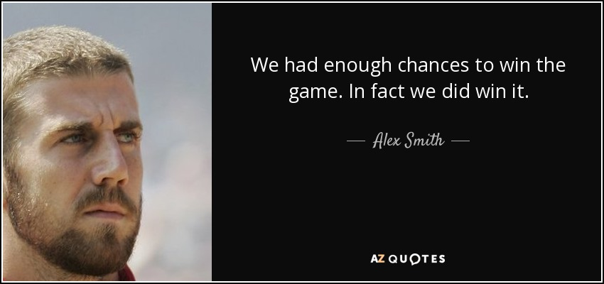 We had enough chances to win the game. In fact we did win it. - Alex Smith